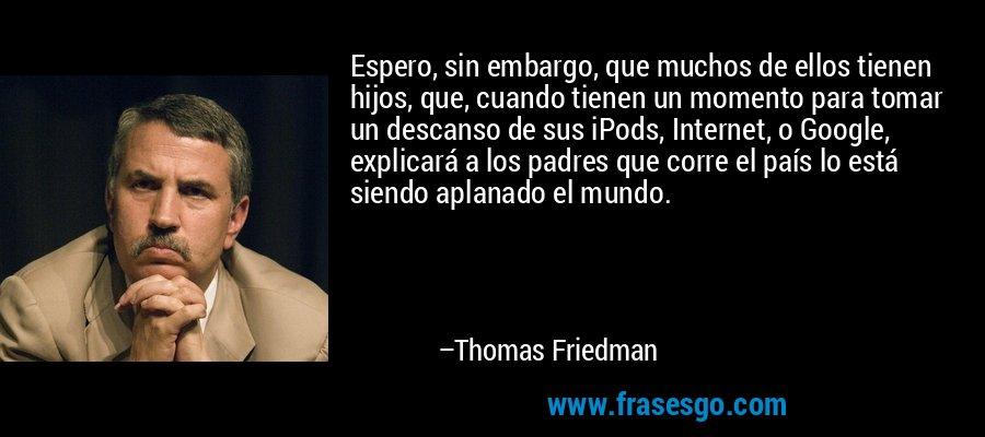 Espero, sin embargo, que muchos de ellos tienen hijos, que, cuando tienen un momento para tomar un descanso de sus iPods, Internet, o Google, explicará a los padres que corre el país lo está siendo aplanado el mundo. – Thomas Friedman