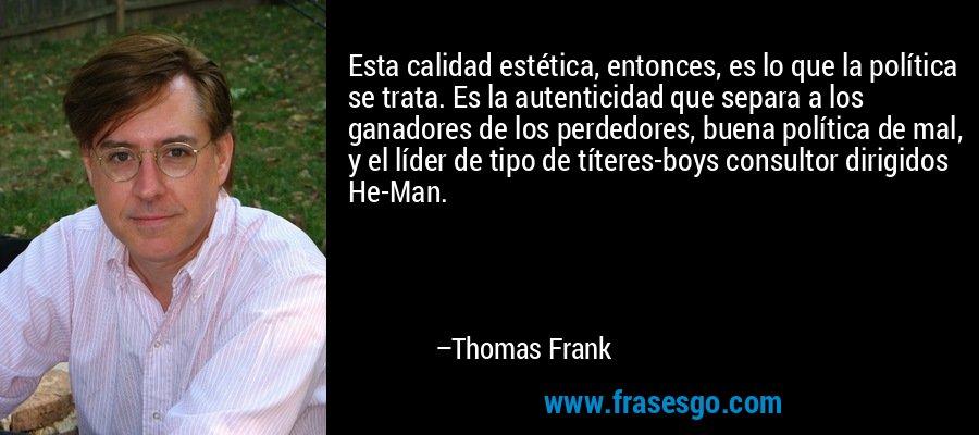 Esta calidad estética, entonces, es lo que la política se trata. Es la autenticidad que separa a los ganadores de los perdedores, buena política de mal, y el líder de tipo de títeres-boys consultor dirigidos He-Man. – Thomas Frank