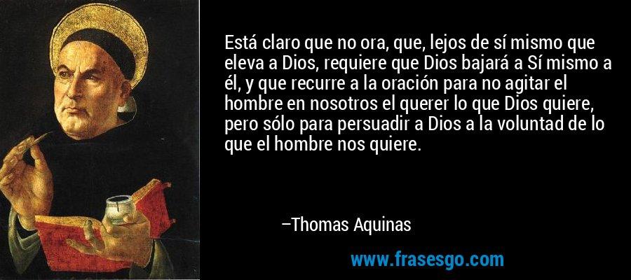 Está claro que no ora, que, lejos de sí mismo que eleva a Dios, requiere que Dios bajará a Sí mismo a él, y que recurre a la oración para no agitar el hombre en nosotros el querer lo que Dios quiere, pero sólo para persuadir a Dios a la voluntad de lo que el hombre nos quiere. – Thomas Aquinas