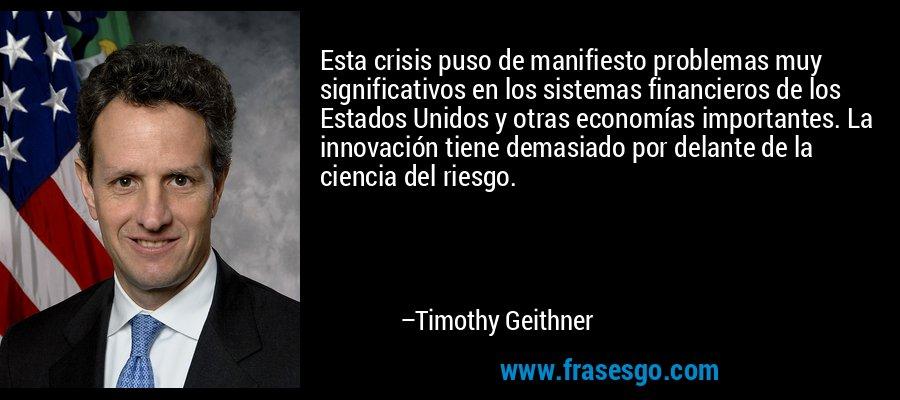Esta crisis puso de manifiesto problemas muy significativos en los sistemas financieros de los Estados Unidos y otras economías importantes. La innovación tiene demasiado por delante de la ciencia del riesgo. – Timothy Geithner