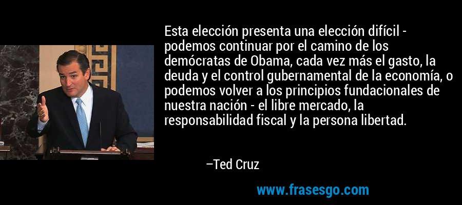 Esta elección presenta una elección difícil - podemos continuar por el camino de los demócratas de Obama, cada vez más el gasto, la deuda y el control gubernamental de la economía, o podemos volver a los principios fundacionales de nuestra nación - el libre mercado, la responsabilidad fiscal y la persona libertad. – Ted Cruz