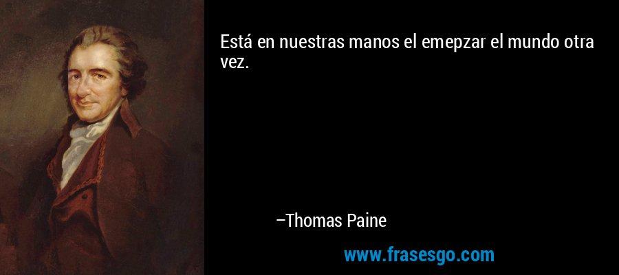 Está en nuestras manos el emepzar el mundo otra vez. – Thomas Paine
