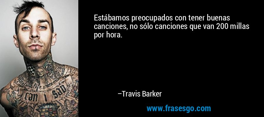 Estábamos preocupados con tener buenas canciones, no sólo canciones que van 200 millas por hora. – Travis Barker