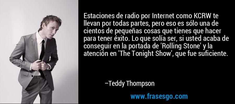 Estaciones de radio por Internet como KCRW te llevan por todas partes, pero eso es sólo una de cientos de pequeñas cosas que tienes que hacer para tener éxito. Lo que solía ser, si usted acaba de conseguir en la portada de 'Rolling Stone' y la atención en 'The Tonight Show', que fue suficiente. – Teddy Thompson