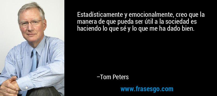 Estadísticamente y emocionalmente, creo que la manera de que pueda ser útil a la sociedad es haciendo lo que sé y lo que me ha dado bien. – Tom Peters