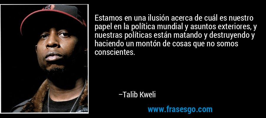 Estamos en una ilusión acerca de cuál es nuestro papel en la política mundial y asuntos exteriores, y nuestras políticas están matando y destruyendo y haciendo un montón de cosas que no somos conscientes. – Talib Kweli