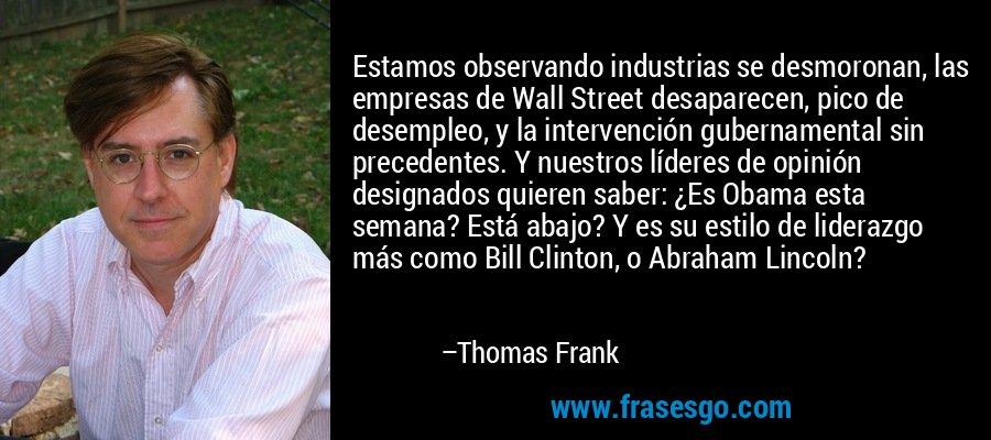 Estamos observando industrias se desmoronan, las empresas de Wall Street desaparecen, pico de desempleo, y la intervención gubernamental sin precedentes. Y nuestros líderes de opinión designados quieren saber: ¿Es Obama esta semana? Está abajo? Y es su estilo de liderazgo más como Bill Clinton, o Abraham Lincoln? – Thomas Frank