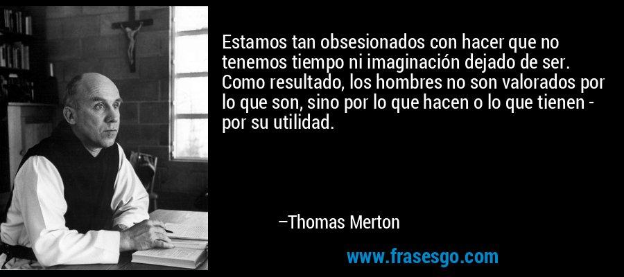 Estamos tan obsesionados con hacer que no tenemos tiempo ni imaginación dejado de ser. Como resultado, los hombres no son valorados por lo que son, sino por lo que hacen o lo que tienen - por su utilidad. – Thomas Merton