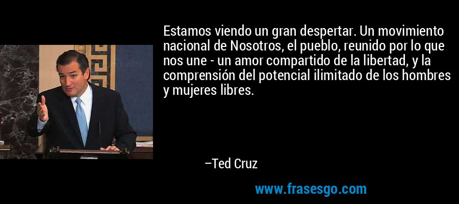 Estamos viendo un gran despertar. Un movimiento nacional de Nosotros, el pueblo, reunido por lo que nos une - un amor compartido de la libertad, y la comprensión del potencial ilimitado de los hombres y mujeres libres. – Ted Cruz