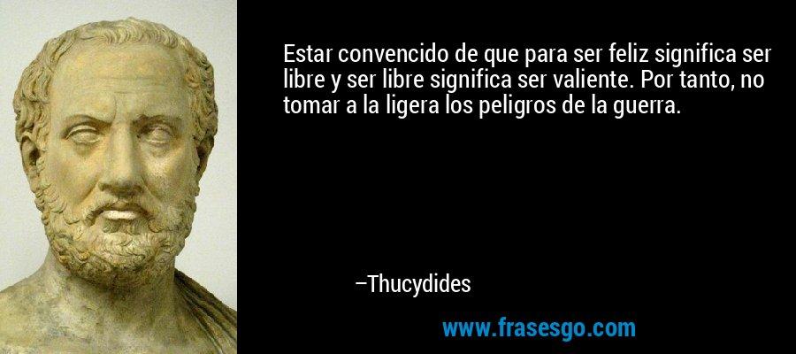 Estar convencido de que para ser feliz significa ser libre y ser libre significa ser valiente. Por tanto, no tomar a la ligera los peligros de la guerra. – Thucydides