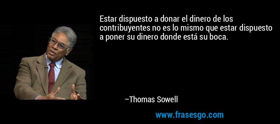 Estar dispuesto a donar el dinero de los contribuyentes no es lo mismo que estar dispuesto a poner su dinero donde está su boca. – Thomas Sowell