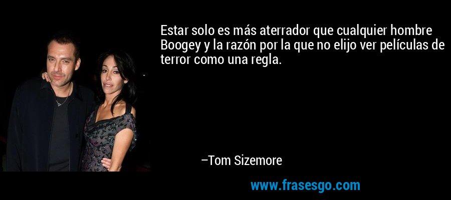 Estar solo es más aterrador que cualquier hombre Boogey y la razón por la que no elijo ver películas de terror como una regla. – Tom Sizemore