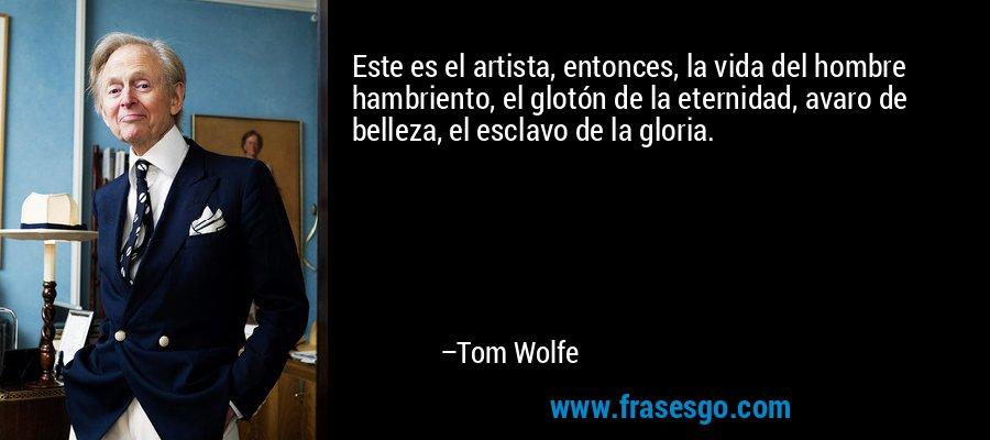 Este es el artista, entonces, la vida del hombre hambriento, el glotón de la eternidad, avaro de belleza, el esclavo de la gloria. – Tom Wolfe