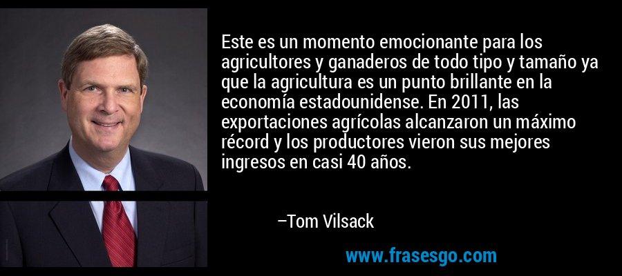 Este es un momento emocionante para los agricultores y ganaderos de todo tipo y tamaño ya que la agricultura es un punto brillante en la economía estadounidense. En 2011, las exportaciones agrícolas alcanzaron un máximo récord y los productores vieron sus mejores ingresos en casi 40 años. – Tom Vilsack
