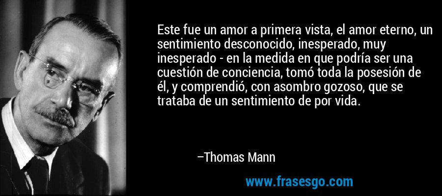 Este fue un amor a primera vista, el amor eterno, un sentimiento desconocido, inesperado, muy inesperado - en la medida en que podría ser una cuestión de conciencia, tomó toda la posesión de él, y comprendió, con asombro gozoso, que se trataba de un sentimiento de por vida. – Thomas Mann