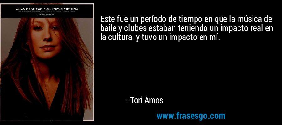 Este fue un período de tiempo en que la música de baile y clubes estaban teniendo un impacto real en la cultura, y tuvo un impacto en mí. – Tori Amos