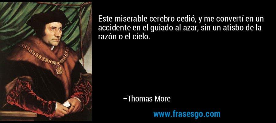 Este miserable cerebro cedió, y me convertí en un accidente en el guiado al azar, sin un atisbo de la razón o el cielo. – Thomas More