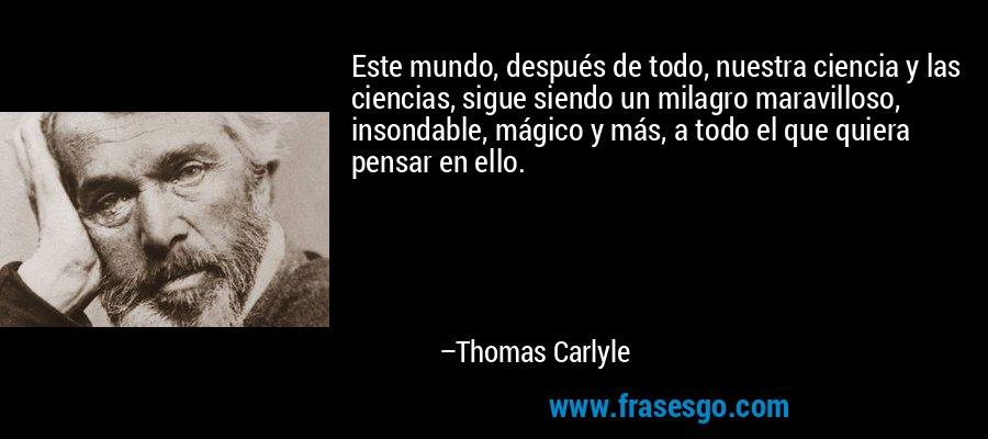 Este mundo, después de todo, nuestra ciencia y las ciencias, sigue siendo un milagro maravilloso, insondable, mágico y más, a todo el que quiera pensar en ello. – Thomas Carlyle