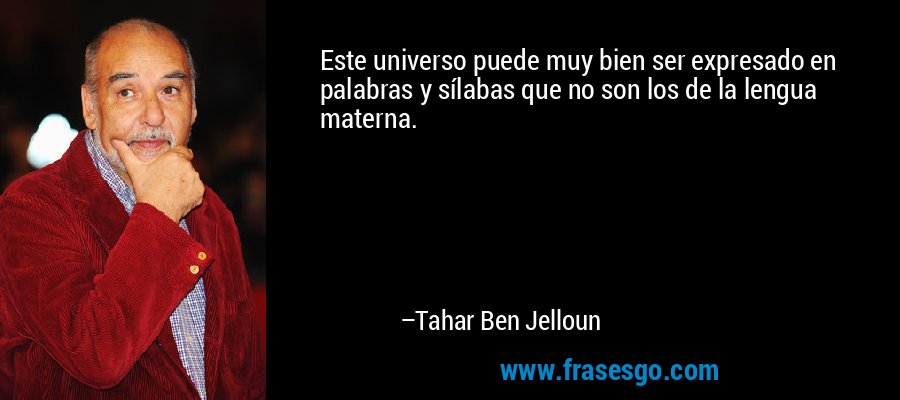 Este universo puede muy bien ser expresado en palabras y sílabas que no son los de la lengua materna. – Tahar Ben Jelloun