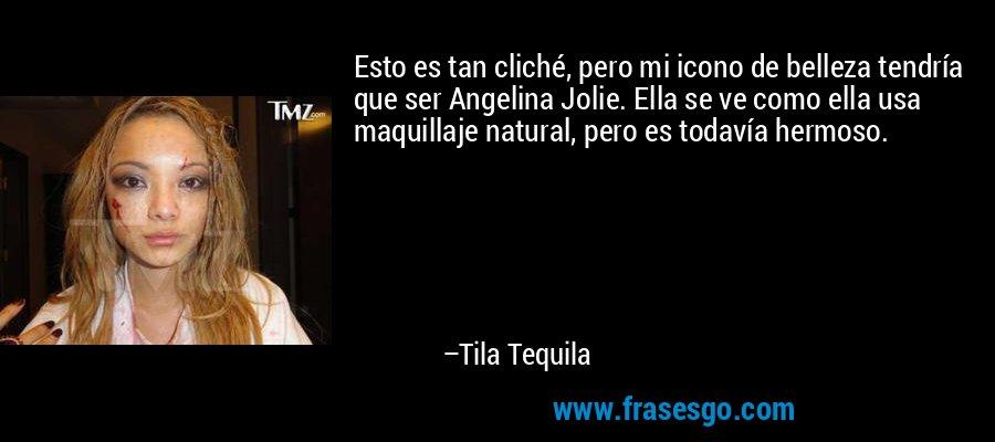 Esto es tan cliché, pero mi icono de belleza tendría que ser Angelina Jolie. Ella se ve como ella usa maquillaje natural, pero es todavía hermoso. – Tila Tequila