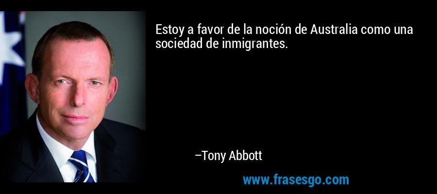 Estoy a favor de la noción de Australia como una sociedad de inmigrantes. – Tony Abbott