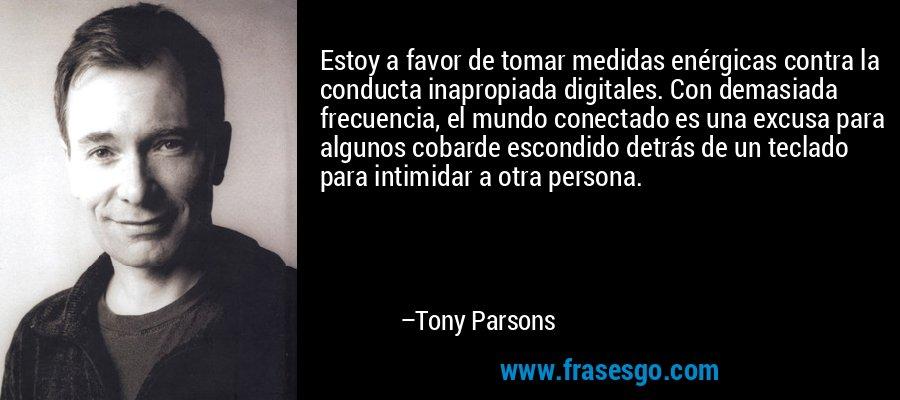 Estoy a favor de tomar medidas enérgicas contra la conducta inapropiada digitales. Con demasiada frecuencia, el mundo conectado es una excusa para algunos cobarde escondido detrás de un teclado para intimidar a otra persona. – Tony Parsons