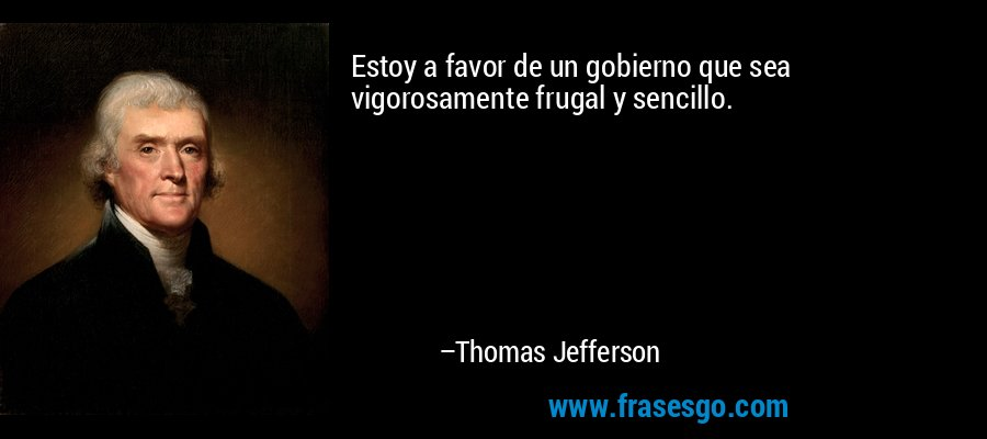 Estoy a favor de un gobierno que sea vigorosamente frugal y sencillo. – Thomas Jefferson