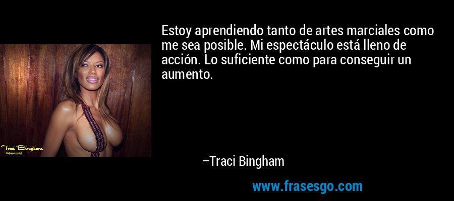 Estoy aprendiendo tanto de artes marciales como me sea posible. Mi espectáculo está lleno de acción. Lo suficiente como para conseguir un aumento. – Traci Bingham