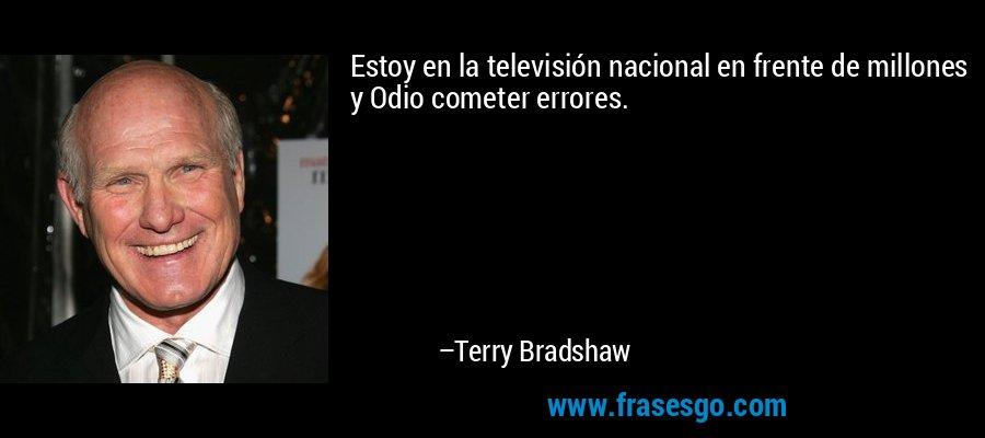 Estoy en la televisión nacional en frente de millones y Odio cometer errores. – Terry Bradshaw