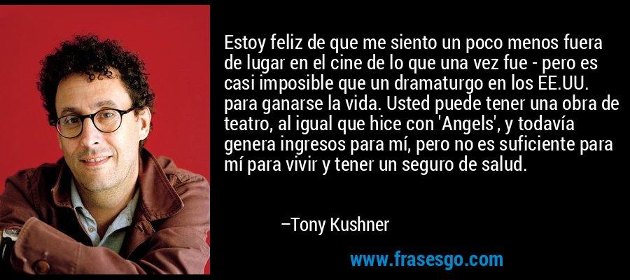 Estoy feliz de que me siento un poco menos fuera de lugar en el cine de lo que una vez fue - pero es casi imposible que un dramaturgo en los EE.UU. para ganarse la vida. Usted puede tener una obra de teatro, al igual que hice con 'Angels', y todavía genera ingresos para mí, pero no es suficiente para mí para vivir y tener un seguro de salud. – Tony Kushner