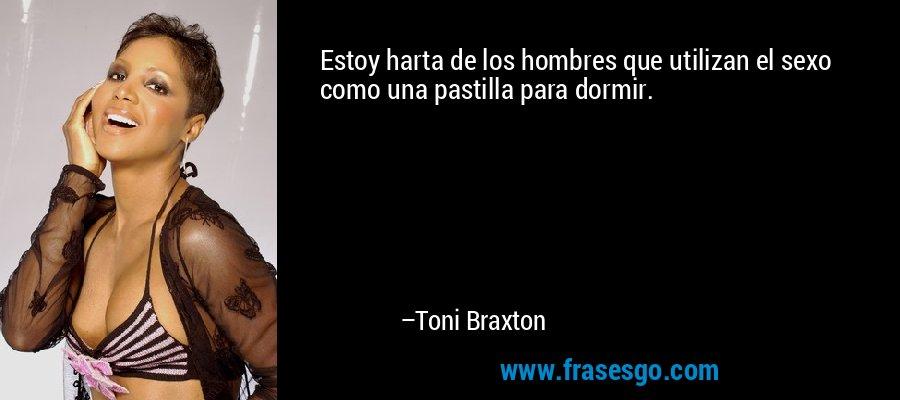 Estoy harta de los hombres que utilizan el sexo como una pastilla para dormir. – Toni Braxton