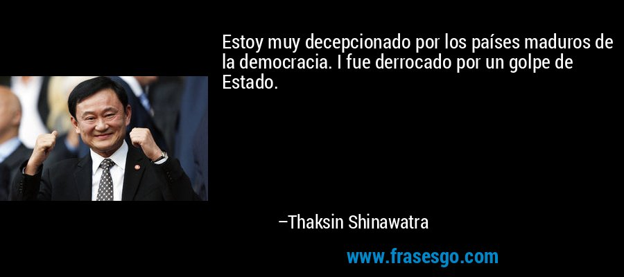 Estoy muy decepcionado por los países maduros de la democracia. I fue derrocado por un golpe de Estado. – Thaksin Shinawatra