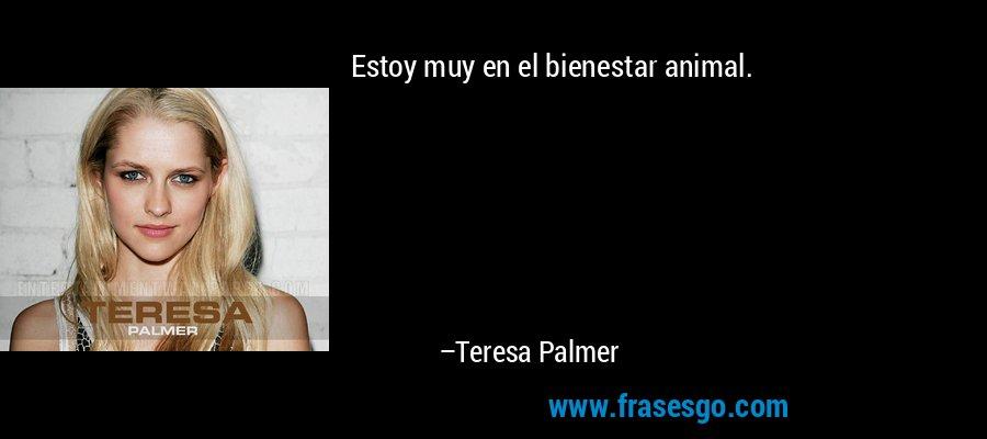 Estoy muy en el bienestar animal. – Teresa Palmer
