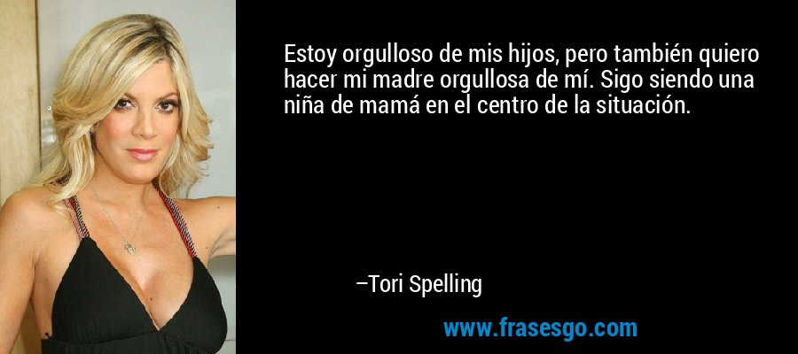 Estoy orgulloso de mis hijos, pero también quiero hacer mi madre orgullosa de mí. Sigo siendo una niña de mamá en el centro de la situación. – Tori Spelling
