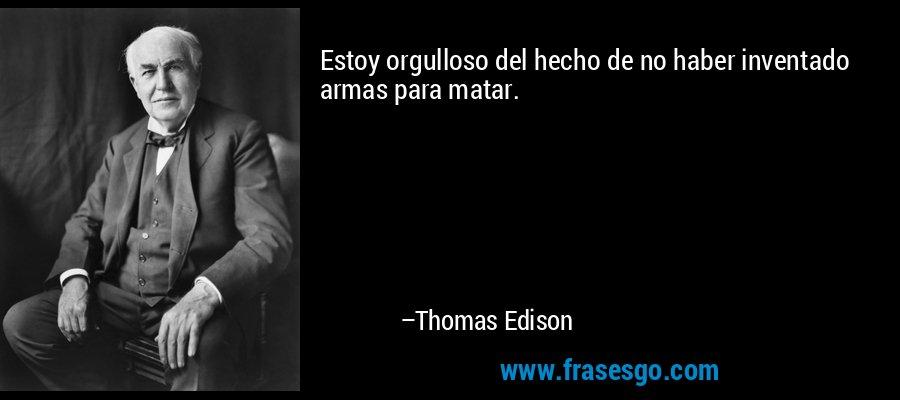 Estoy orgulloso del hecho de no haber inventado armas para matar. – Thomas Edison