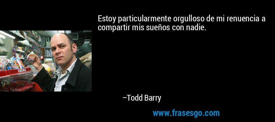 Estoy particularmente orgulloso de mi renuencia a compartir mis sueños con nadie. – Todd Barry