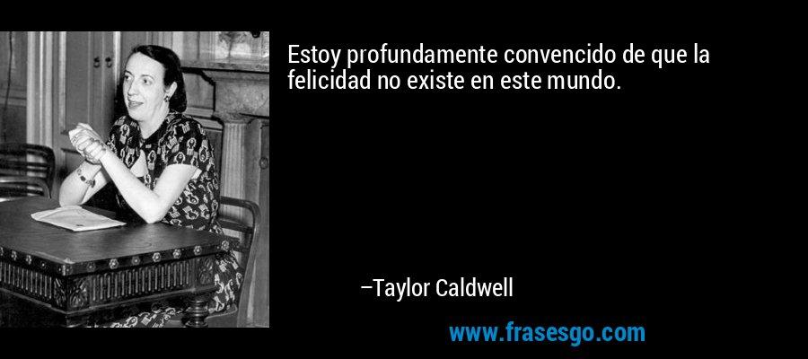 Estoy profundamente convencido de que la felicidad no existe en este mundo. – Taylor Caldwell