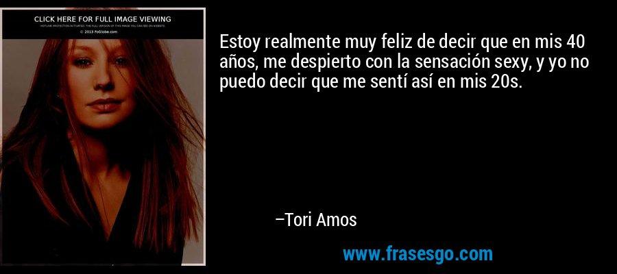 Estoy realmente muy feliz de decir que en mis 40 años, me despierto con la sensación sexy, y yo no puedo decir que me sentí así en mis 20s. – Tori Amos