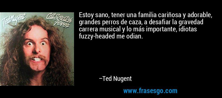 Estoy sano, tener una familia cariñosa y adorable, grandes perros de caza, a desafiar la gravedad carrera musical y lo más importante, idiotas fuzzy-headed me odian. – Ted Nugent