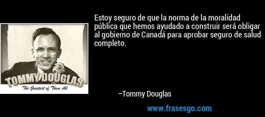 Estoy seguro de que la norma de la moralidad pública que hemos ayudado a construir será obligar al gobierno de Canadá para aprobar seguro de salud completo. – Tommy Douglas