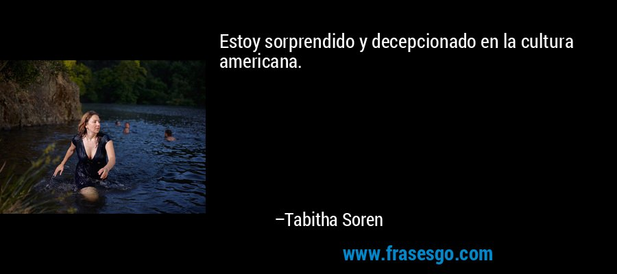 Estoy sorprendido y decepcionado en la cultura americana. – Tabitha Soren