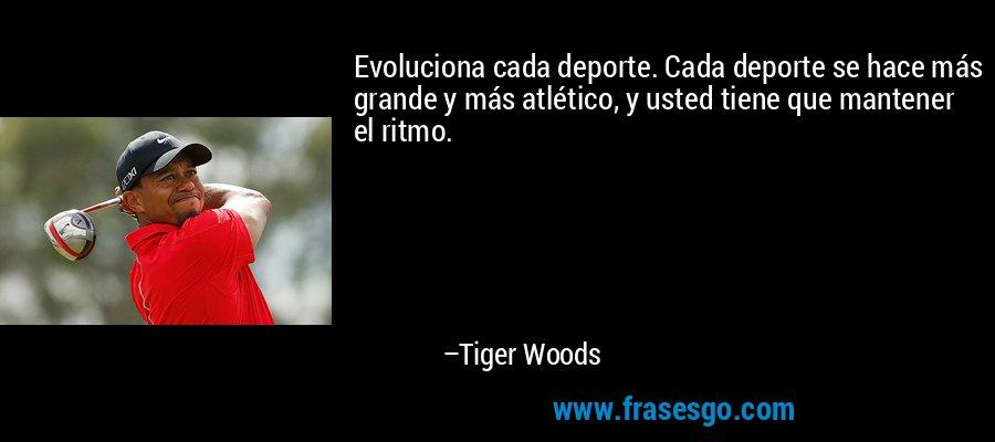 Evoluciona cada deporte. Cada deporte se hace más grande y más atlético, y usted tiene que mantener el ritmo. – Tiger Woods