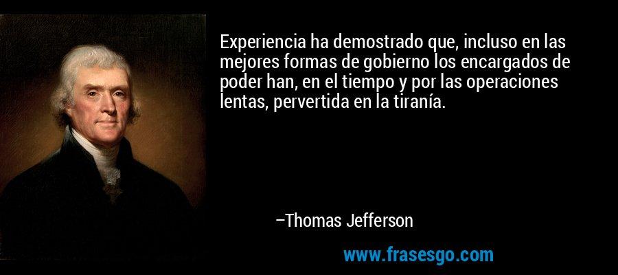 Experiencia ha demostrado que, incluso en las mejores formas de gobierno los encargados de poder han, en el tiempo y por las operaciones lentas, pervertida en la tiranía. – Thomas Jefferson