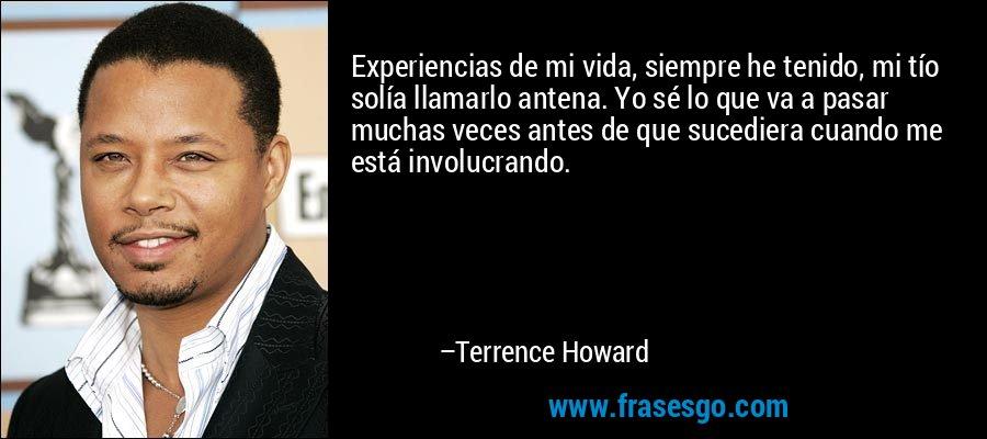 Experiencias de mi vida, siempre he tenido, mi tío solía llamarlo antena. Yo sé lo que va a pasar muchas veces antes de que sucediera cuando me está involucrando. – Terrence Howard