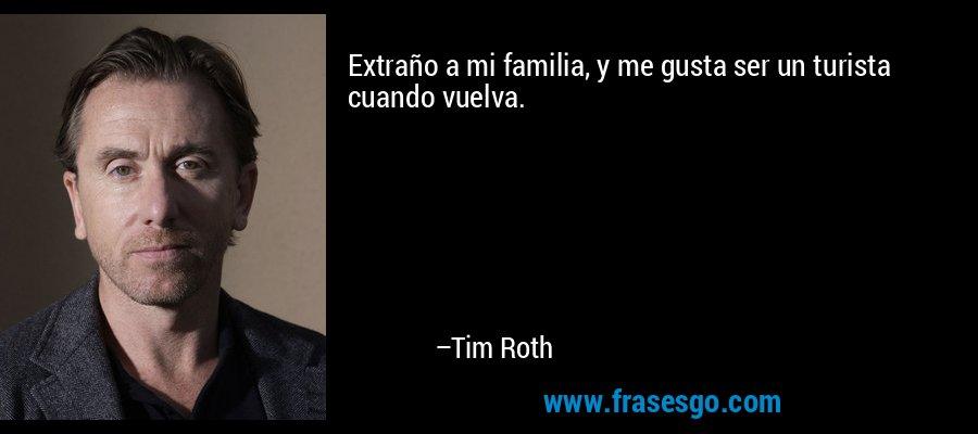 Extraño a mi familia, y me gusta ser un turista cuando vuelva. – Tim Roth