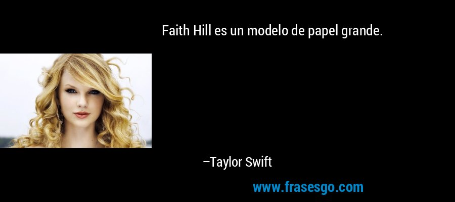Faith Hill es un modelo de papel grande. – Taylor Swift