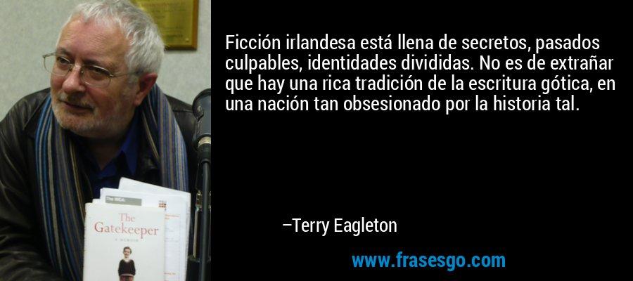 Ficción irlandesa está llena de secretos, pasados culpables, identidades divididas. No es de extrañar que hay una rica tradición de la escritura gótica, en una nación tan obsesionado por la historia tal. – Terry Eagleton