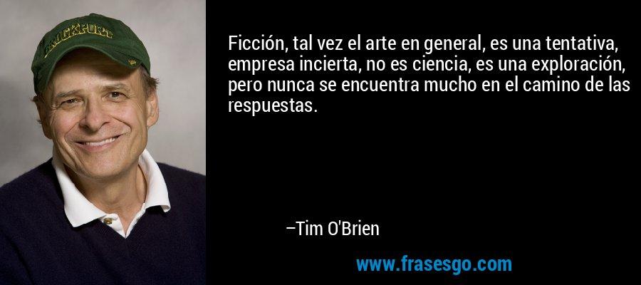 Ficción, tal vez el arte en general, es una tentativa, empresa incierta, no es ciencia, es una exploración, pero nunca se encuentra mucho en el camino de las respuestas. – Tim O'Brien