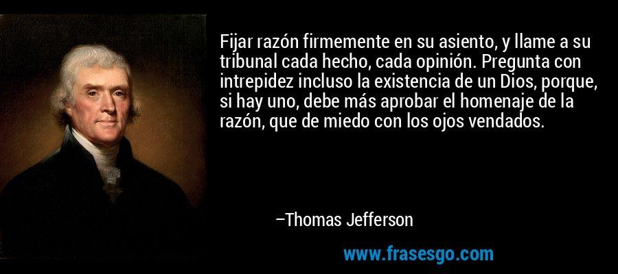 Fijar razón firmemente en su asiento, y llame a su tribunal cada hecho, cada opinión. Pregunta con intrepidez incluso la existencia de un Dios, porque, si hay uno, debe más aprobar el homenaje de la razón, que de miedo con los ojos vendados. – Thomas Jefferson
