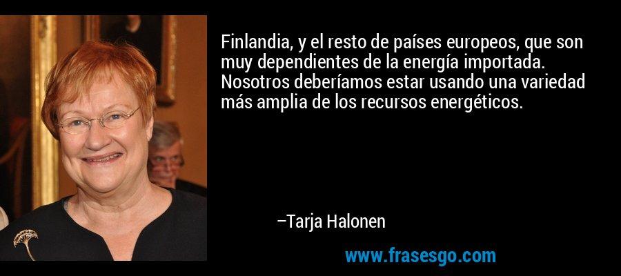 Finlandia, y el resto de países europeos, que son muy dependientes de la energía importada. Nosotros deberíamos estar usando una variedad más amplia de los recursos energéticos. – Tarja Halonen